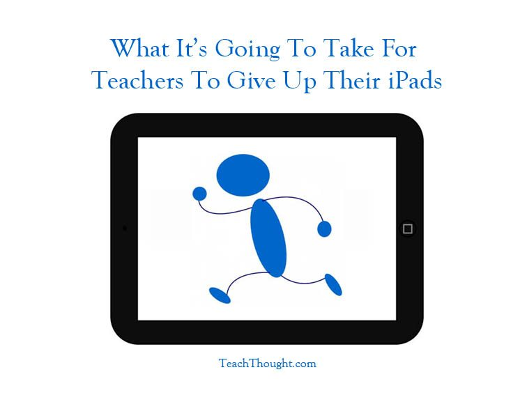 What It's Going To Take For Teachers To Give Up Their iPads