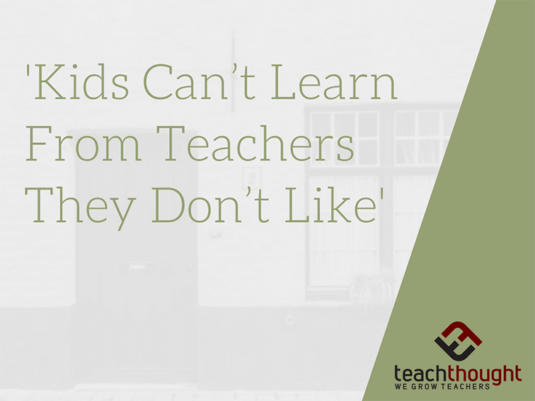 """Kids Can't Learn From Teachers They Don't Like"""