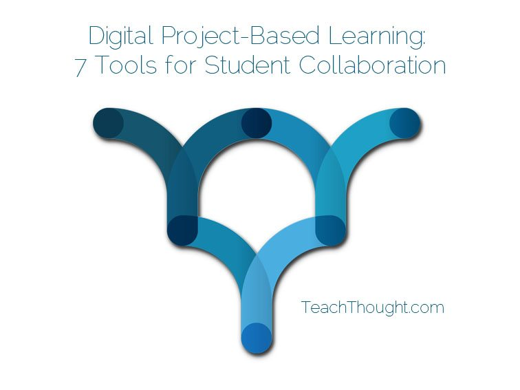 Digital Project-Based Learning: 7 Tools for Student Collaboration