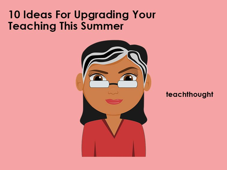 10 Ideas For Upgrading Your Teaching This Summer