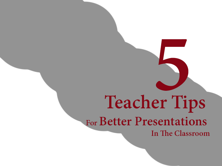 5 Teacher Tips For Better Presentations In The Classroom