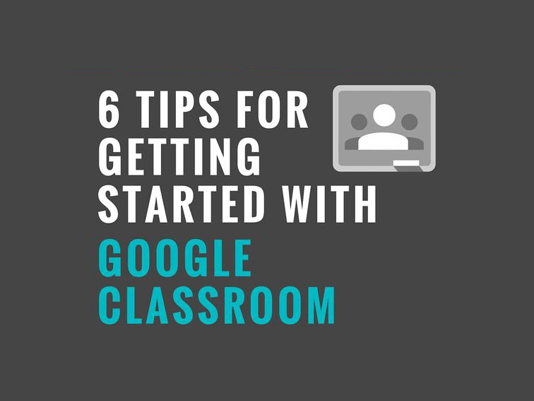 6 Tips For Getting Started With Google Classroom