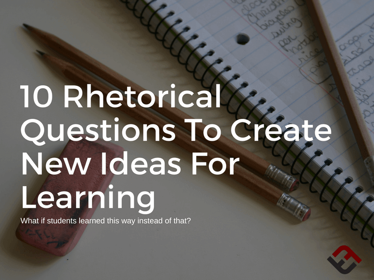 10 Rhetorical Questions To Create New Ideas For Learning