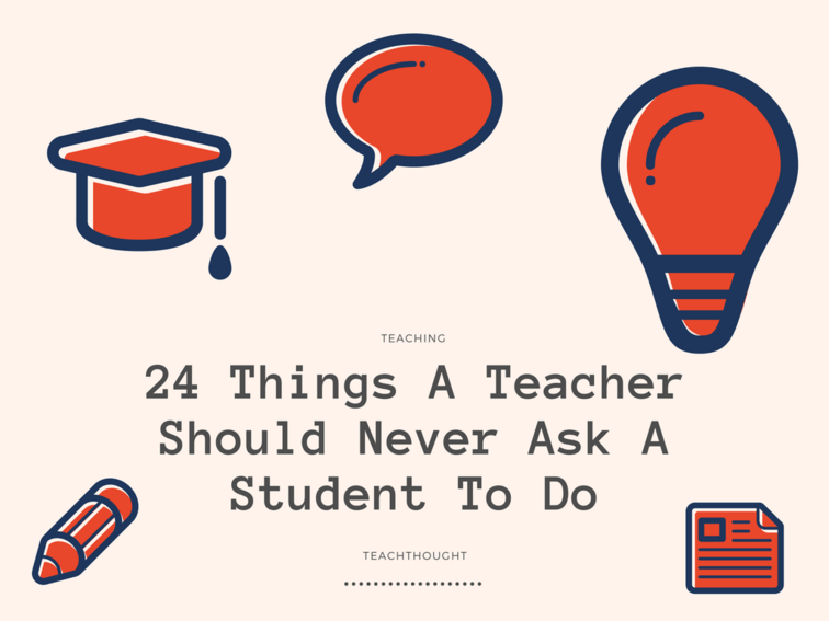 Educators Are Asking For Loving >> 24 Things A Teacher Should Never Ask A Student To Do Teachthought