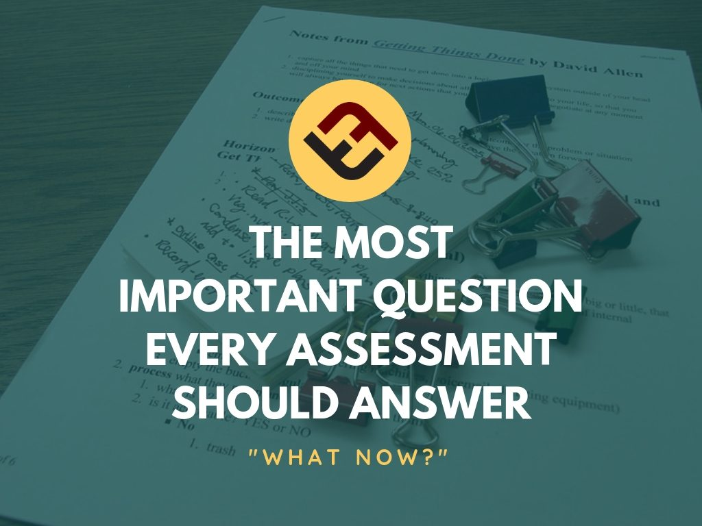 the most important question every assessment should answer: 'what now?'