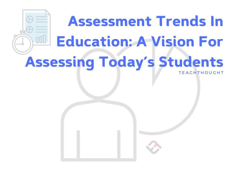Assessment Trends In Education: A Vision For Assessing Today's Students