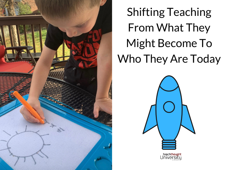 Shifting Teaching From What They Might Become To Who They Are Today