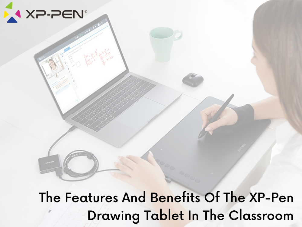 The Features And Benefits Of The XP-Pen Drawing Tablet In The Classroom